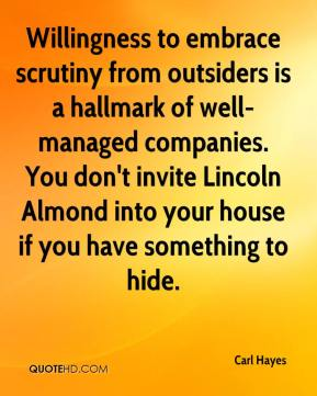 Carl Hayes - Willingness to embrace scrutiny from outsiders is a hallmark of well-managed companies. You don't invite Lincoln Almond into your house if you have something to hide.