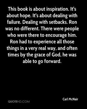 This book is about inspiration. It's about hope. It's about dealing with failure. Dealing with setbacks. Ron was no different. There were people who were there to encourage him. Ron had to experience all those things in a very real way, and often times by the grace of God, he was able to go forward.