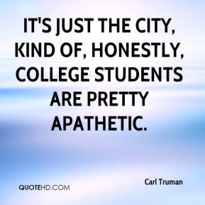 Carl Truman - It's just the city, kind of, honestly, college students are pretty apathetic.