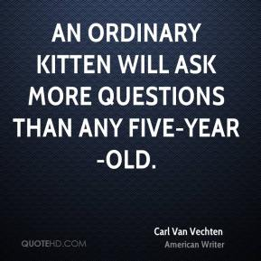 Carl Van Vechten - An ordinary kitten will ask more questions than any five-year-old.