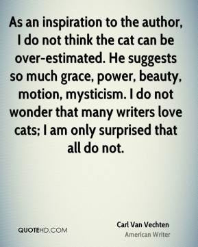 Carl Van Vechten - As an inspiration to the author, I do not think the cat can be over-estimated. He suggests so much grace, power, beauty, motion, mysticism. I do not wonder that many writers love cats; I am only surprised that all do not.