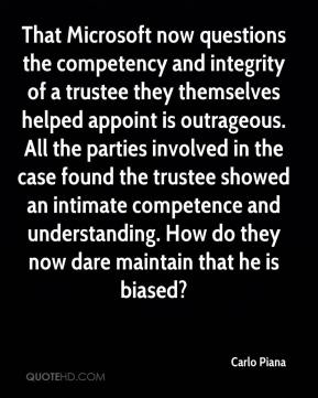 Carlo Piana - That Microsoft now questions the competency and integrity of a trustee they themselves helped appoint is outrageous. All the parties involved in the case found the trustee showed an intimate competence and understanding. How do they now dare maintain that he is biased?