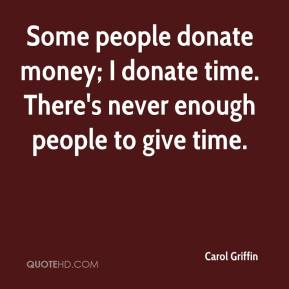 Carol Griffin - Some people donate money; I donate time. There's never enough people to give time.