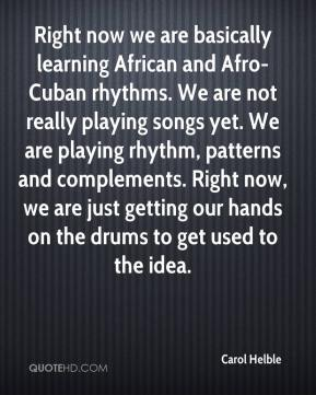 Carol Helble - Right now we are basically learning African and Afro-Cuban rhythms. We are not really playing songs yet. We are playing rhythm, patterns and complements. Right now, we are just getting our hands on the drums to get used to the idea.
