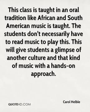 Carol Helble - This class is taught in an oral tradition like African and South American music is taught. The students don't necessarily have to read music to play this. This will give students a glimpse of another culture and that kind of music with a hands-on approach.