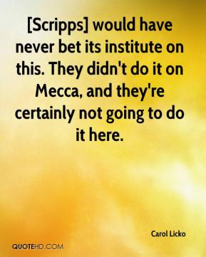 Carol Licko - [Scripps] would have never bet its institute on this. They didn't do it on Mecca, and they're certainly not going to do it here.