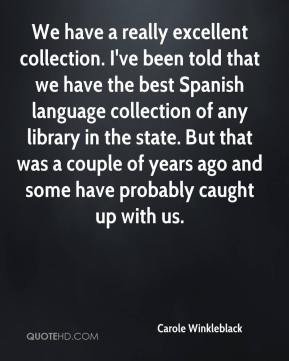 Carole Winkleblack - We have a really excellent collection. I've been told that we have the best Spanish language collection of any library in the state. But that was a couple of years ago and some have probably caught up with us.