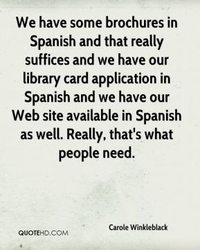Carole Winkleblack - We have some brochures in Spanish and that really suffices and we have our library card application in Spanish and we have our Web site available in Spanish as well. Really, that's what people need.