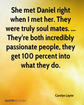 Carolyn Layne - She met Daniel right when I met her. They were truly soul mates. ... They're both incredibly passionate people, they get 100 percent into what they do.
