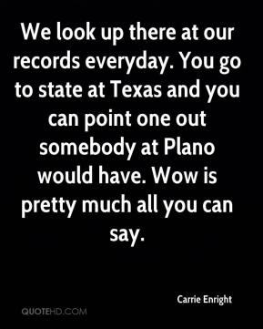 We look up there at our records everyday. You go to state at Texas and you can point one out somebody at Plano would have. Wow is pretty much all you can say.