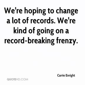 We're hoping to change a lot of records. We're kind of going on a record-breaking frenzy.