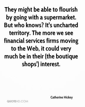 Catherine Hickey - They might be able to flourish by going with a supermarket. But who knows? It's uncharted territory. The more we see financial services firms moving to the Web, it could very much be in their (the boutique shops') interest.