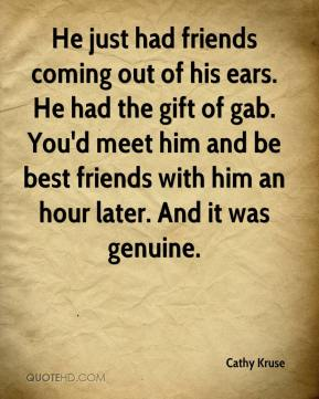 Cathy Kruse - He just had friends coming out of his ears. He had the gift of gab. You'd meet him and be best friends with him an hour later. And it was genuine.