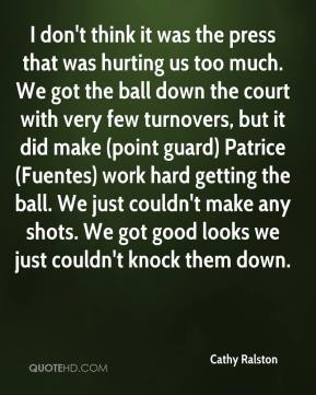 Cathy Ralston - I don't think it was the press that was hurting us too much. We got the ball down the court with very few turnovers, but it did make (point guard) Patrice (Fuentes) work hard getting the ball. We just couldn't make any shots. We got good looks we just couldn't knock them down.