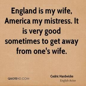 England is my wife, America my mistress. It is very good sometimes to get away from one's wife.