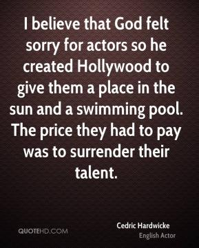 I believe that God felt sorry for actors so he created Hollywood to give them a place in the sun and a swimming pool. The price they had to pay was to surrender their talent.