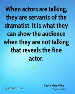 Cedric Hardwicke - When actors are talking, they are servants of the dramatist. It is what they can show the audience when they are not talking that reveals the fine actor.