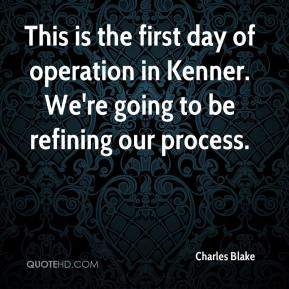 Charles Blake - This is the first day of operation in Kenner. We're going to be refining our process.