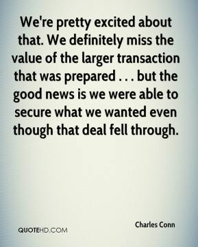 Charles Conn - We're pretty excited about that. We definitely miss the value of the larger transaction that was prepared . . . but the good news is we were able to secure what we wanted even though that deal fell through.