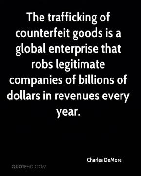Charles DeMore - The trafficking of counterfeit goods is a global enterprise that robs legitimate companies of billions of dollars in revenues every year.