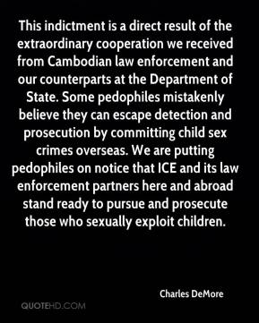 This indictment is a direct result of the extraordinary cooperation we received from Cambodian law enforcement and our counterparts at the Department of State. Some pedophiles mistakenly believe they can escape detection and prosecution by committing child sex crimes overseas. We are putting pedophiles on notice that ICE and its law enforcement partners here and abroad stand ready to pursue and prosecute those who sexually exploit children.