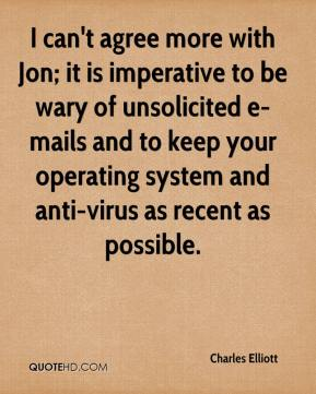 Charles Elliott - I can't agree more with Jon; it is imperative to be wary of unsolicited e-mails and to keep your operating system and anti-virus as recent as possible.