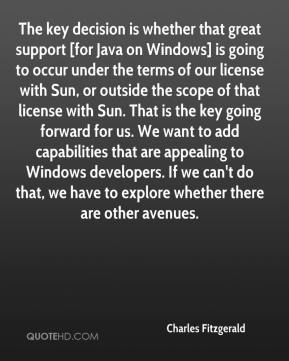 The key decision is whether that great support [for Java on Windows] is going to occur under the terms of our license with Sun, or outside the scope of that license with Sun. That is the key going forward for us. We want to add capabilities that are appealing to Windows developers. If we can't do that, we have to explore whether there are other avenues.