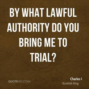 By what lawful authority do you bring me to trial?
