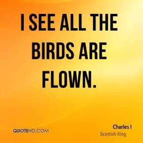 I see all the birds are flown.