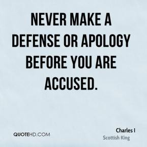 Charles I - Never make a defense or apology before you are accused.