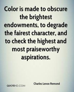 Charles Lenox Remond - Color is made to obscure the brightest endowments, to degrade the fairest character, and to check the highest and most praiseworthy aspirations.