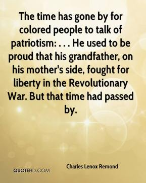 Charles Lenox Remond - The time has gone by for colored people to talk of patriotism: . . . He used to be proud that his grandfather, on his mother's side, fought for liberty in the Revolutionary War. But that time had passed by.
