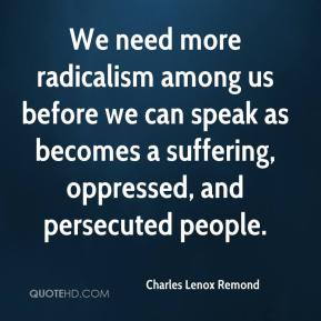 Charles Lenox Remond - We need more radicalism among us before we can speak as becomes a suffering, oppressed, and persecuted people.