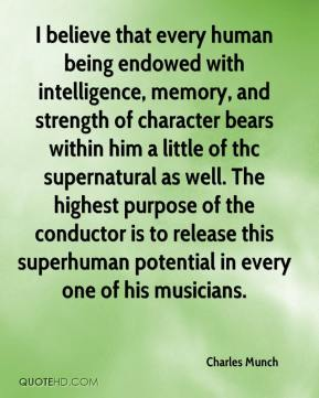 Charles Munch - I believe that every human being endowed with intelligence, memory, and strength of character bears within him a little of thc supernatural as well. The highest purpose of the conductor is to release this superhuman potential in every one of his musicians.