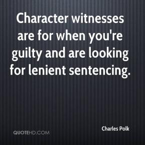 Charles Polk - Character witnesses are for when you're guilty and are looking for lenient sentencing.