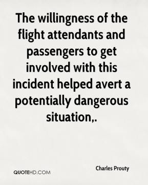 Charles Prouty - The willingness of the flight attendants and passengers to get involved with this incident helped avert a potentially dangerous situation.