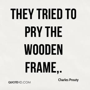 Charles Prouty - They tried to pry the wooden frame.