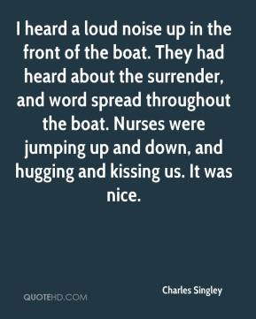 Charles Singley - I heard a loud noise up in the front of the boat. They had heard about the surrender, and word spread throughout the boat. Nurses were jumping up and down, and hugging and kissing us. It was nice.