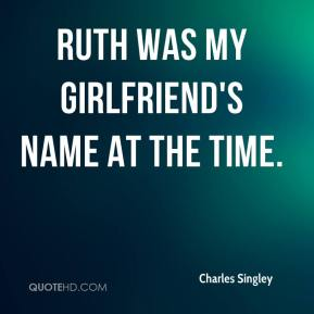 Charles Singley - Ruth was my girlfriend's name at the time.