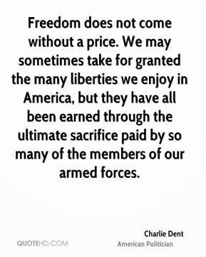 Charlie Dent - Freedom does not come without a price. We may sometimes take for granted the many liberties we enjoy in America, but they have all been earned through the ultimate sacrifice paid by so many of the members of our armed forces.