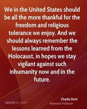 We in the United States should be all the more thankful for the freedom and religious tolerance we enjoy. And we should always remember the lessons learned from the Holocaust, in hopes we stay vigilant against such inhumanity now and in the future.