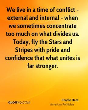 Charlie Dent - We live in a time of conflict - external and internal - when we sometimes concentrate too much on what divides us. Today, fly the Stars and Stripes with pride and confidence that what unites is far stronger.