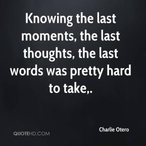 Charlie Otero - Knowing the last moments, the last thoughts, the last words was pretty hard to take.