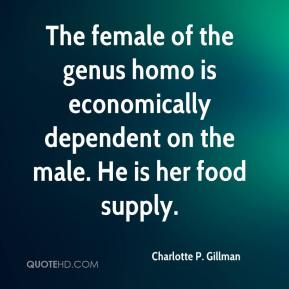 Charlotte P. Gillman - The female of the genus homo is economically dependent on the male. He is her food supply.