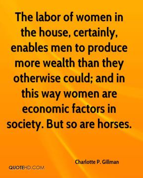 Charlotte P. Gillman - The labor of women in the house, certainly, enables men to produce more wealth than they otherwise could; and in this way women are economic factors in society. But so are horses.