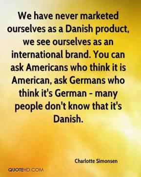 Charlotte Simonsen - We have never marketed ourselves as a Danish product, we see ourselves as an international brand. You can ask Americans who think it is American, ask Germans who think it's German - many people don't know that it's Danish.