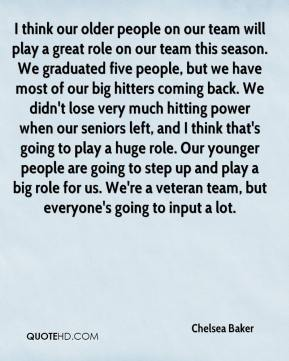 Chelsea Baker - I think our older people on our team will play a great role on our team this season. We graduated five people, but we have most of our big hitters coming back. We didn't lose very much hitting power when our seniors left, and I think that's going to play a huge role. Our younger people are going to step up and play a big role for us. We're a veteran team, but everyone's going to input a lot.