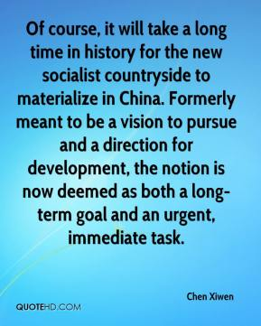 Chen Xiwen - Of course, it will take a long time in history for the new socialist countryside to materialize in China. Formerly meant to be a vision to pursue and a direction for development, the notion is now deemed as both a long-term goal and an urgent, immediate task.