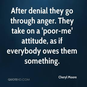 Cheryl Moore - After denial they go through anger. They take on a 'poor-me' attitude, as if everybody owes them something.