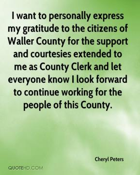 Cheryl Peters - I want to personally express my gratitude to the citizens of Waller County for the support and courtesies extended to me as County Clerk and let everyone know I look forward to continue working for the people of this County.